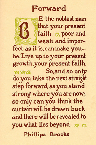 """Forward, Be the noblest man that your present faith...""- Phillips Brooks"