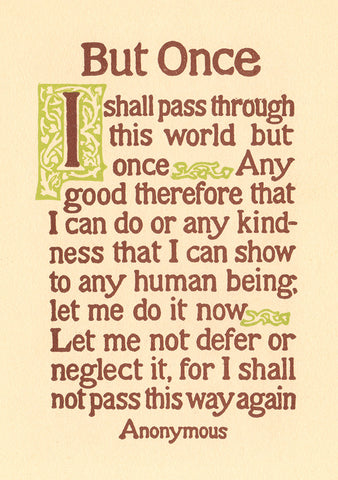 """But Once, I shall pass through this world but once...""- Anonymous"