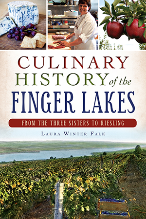 Culinary History of the Finger Lakes, From Three Sisters to Riesling by Laura Winter Falk