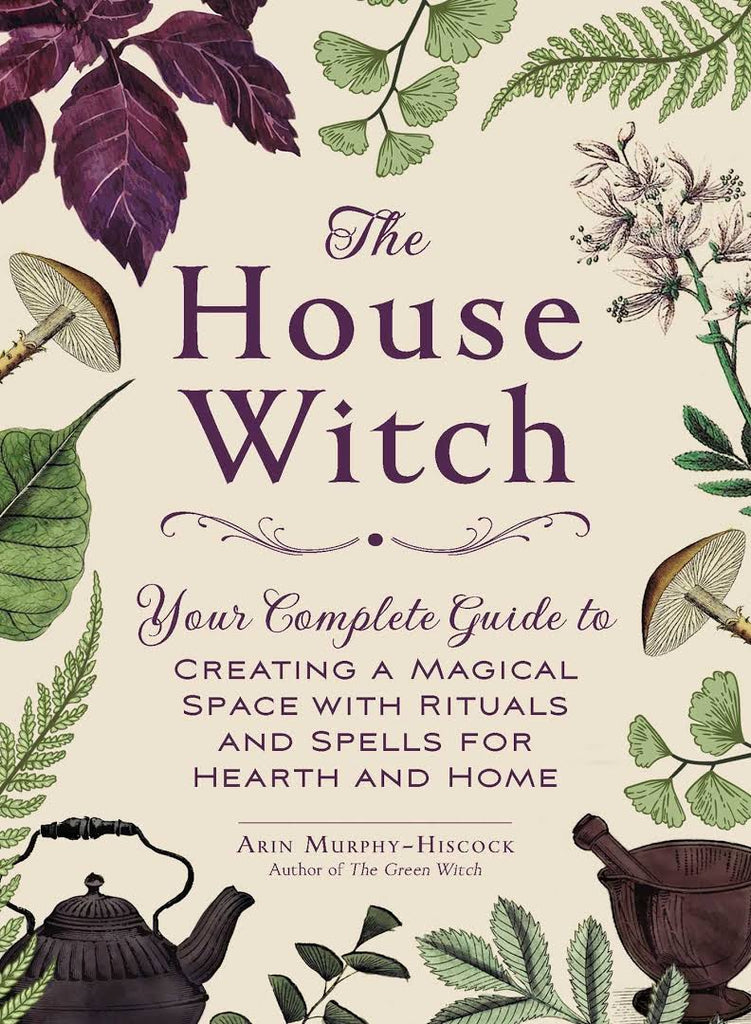 The House Witch, Your Complete Guide to Creating a Magical Space with Rituals and Spells for Hearth and Home by Arin Murphy-Hiscock