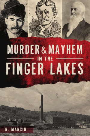 Murder and Mayhem in the Finger Lakes by R. Marcin