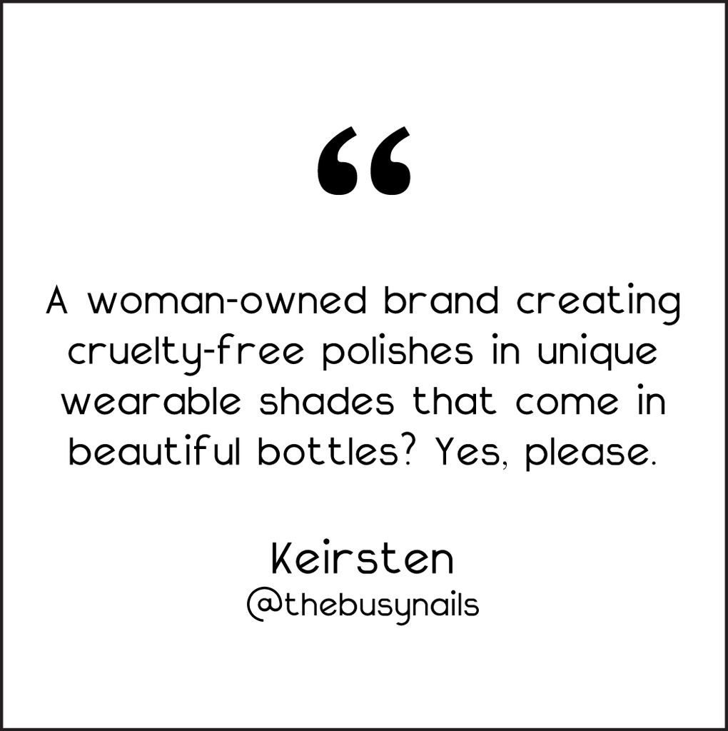 CUSTOMER TESTIMONIAL: A WOMAN-OWNED BRAND CREATING CRUELTY-FREE POLISHES IN UNIQUE WEARABLE SHADES THAT COME IN BEAUTIFUL BOTTLES? YES PLEASE!