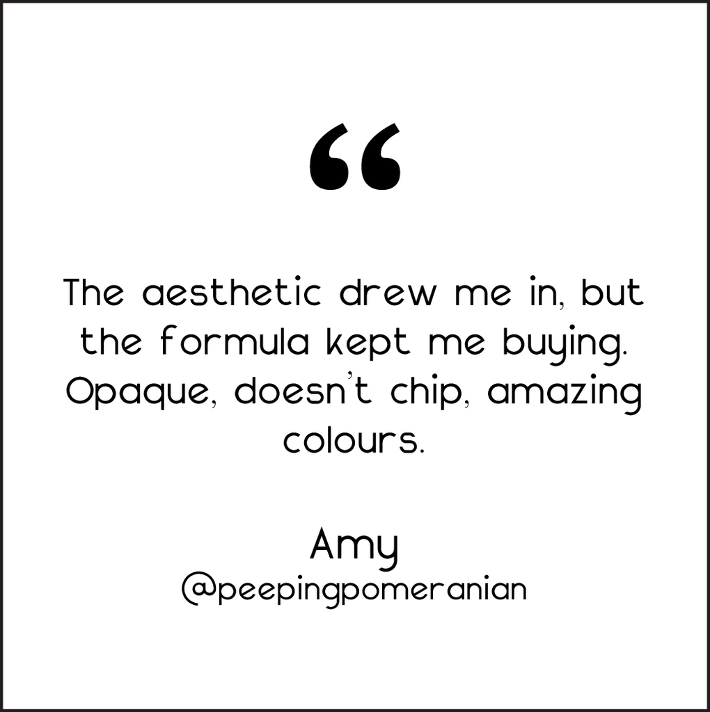 CUSTOMER TESTIMONIAL: THE AESTHETIC DREW ME IN, BUT THE FORMULA KEPT ME BUYING. OPAQUE, DOESN'T CHIP, AMAZING COLORS.