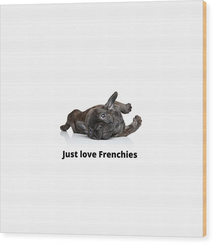 Just love Frenchies - Wood Print