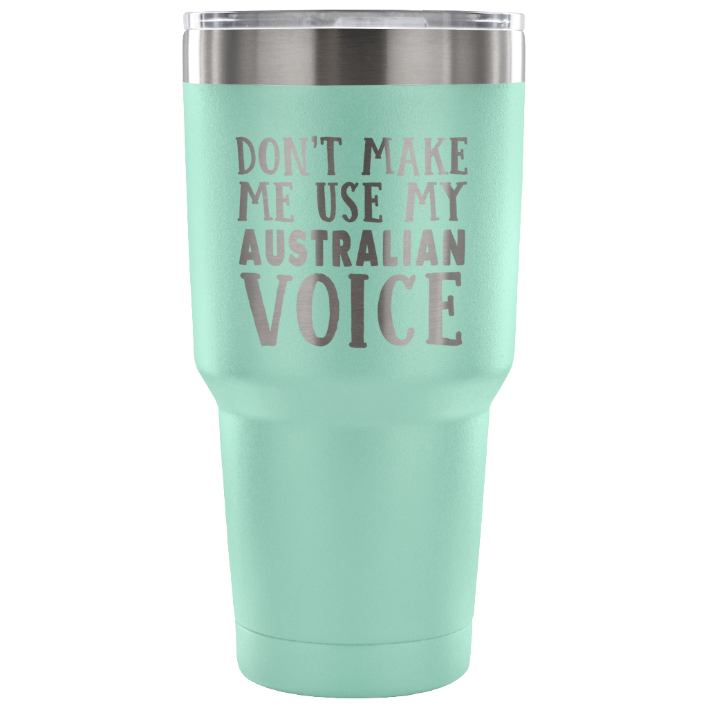DON'T MAKE ME USE MY AUSTRALIAN VOICE VACUUM TUMBLER