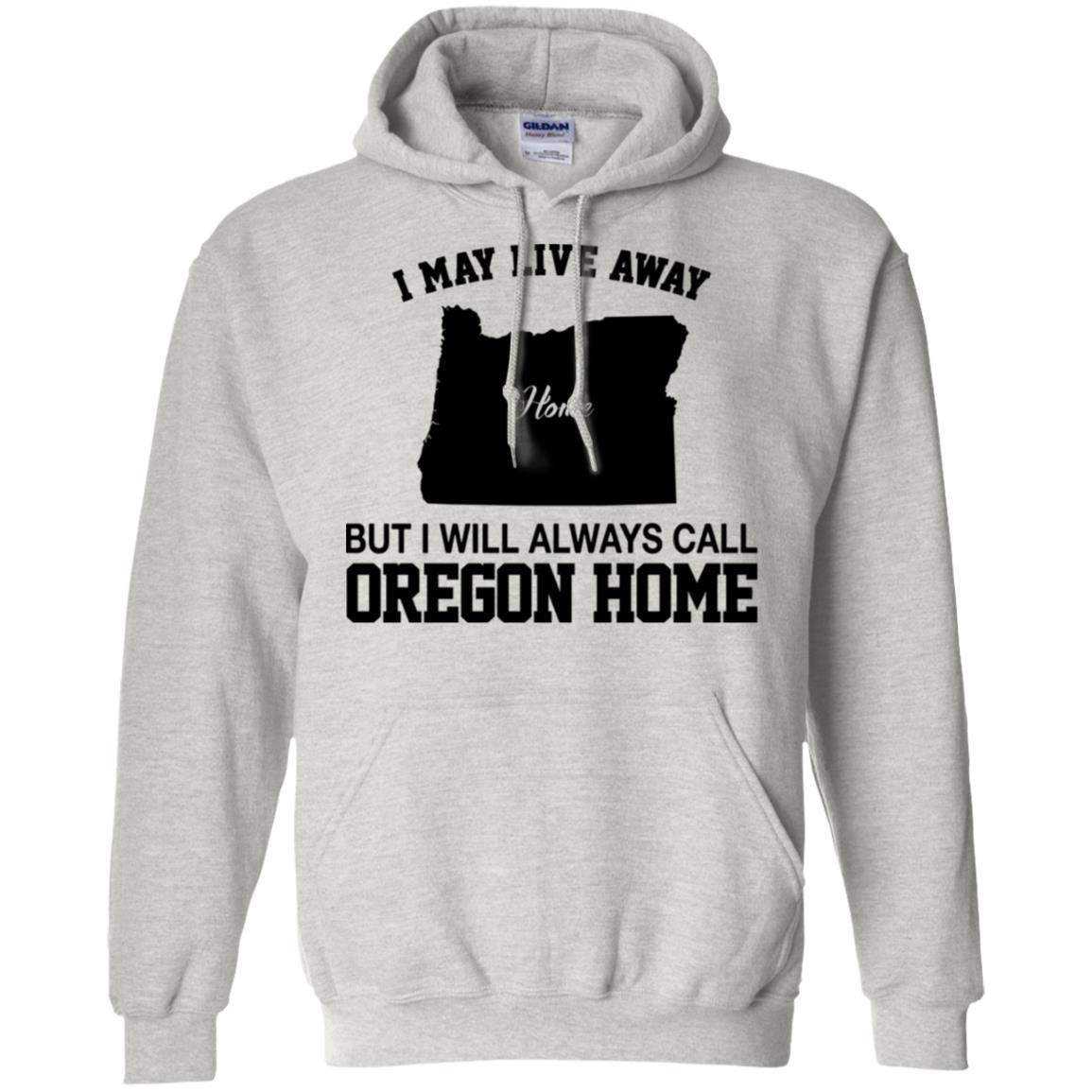I May Live Away But I Always Call Oregon Home T-Shirt