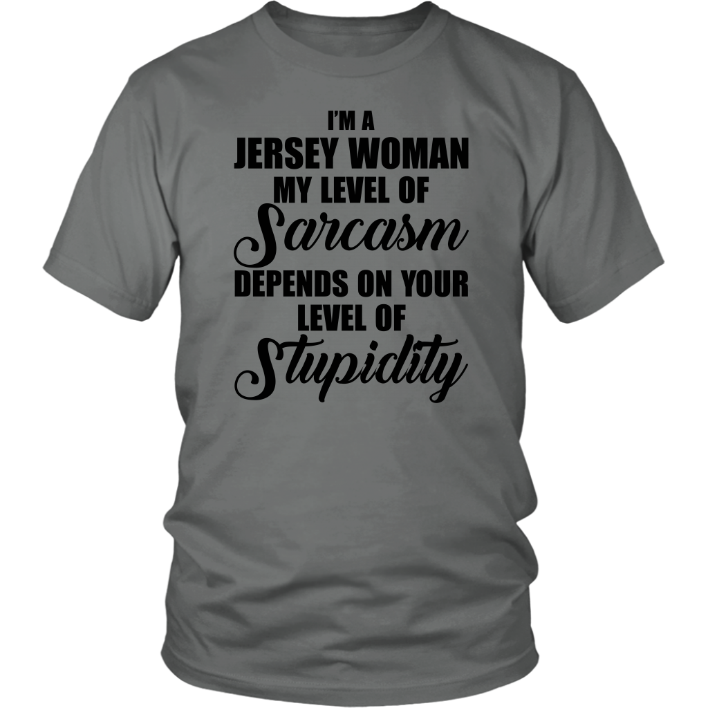 I'M A JERSEY WOMAN MY LEVEL OF SARCASM DEPENDS ON YOUR LEVEL OF STUPIDITY