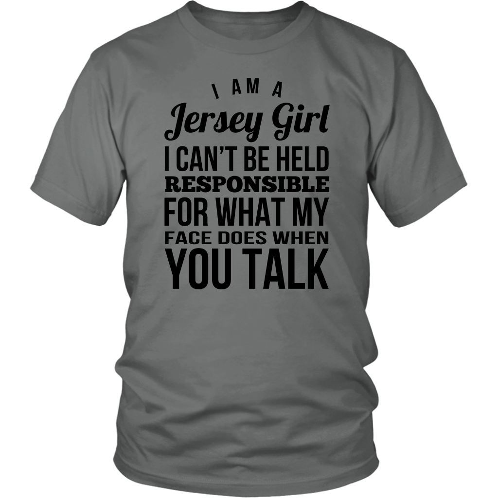 I AM A JERSEY GIRL I CAN'T BE HELD RESPONSIBLE FOR WHAT MY FACE DOES WHEN YOU TALK