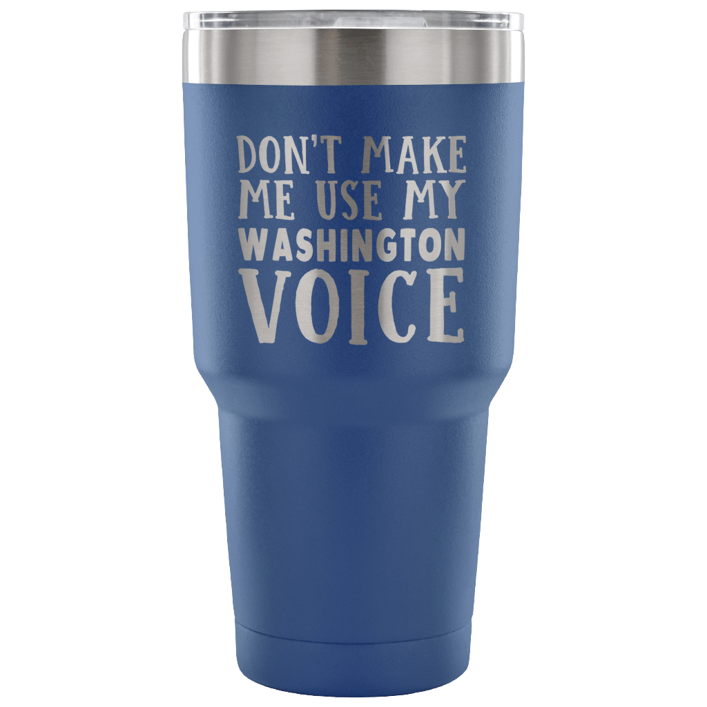 DON'T MAKE ME USE MY WASHINGTON VOICE VACUUM TUMBLER