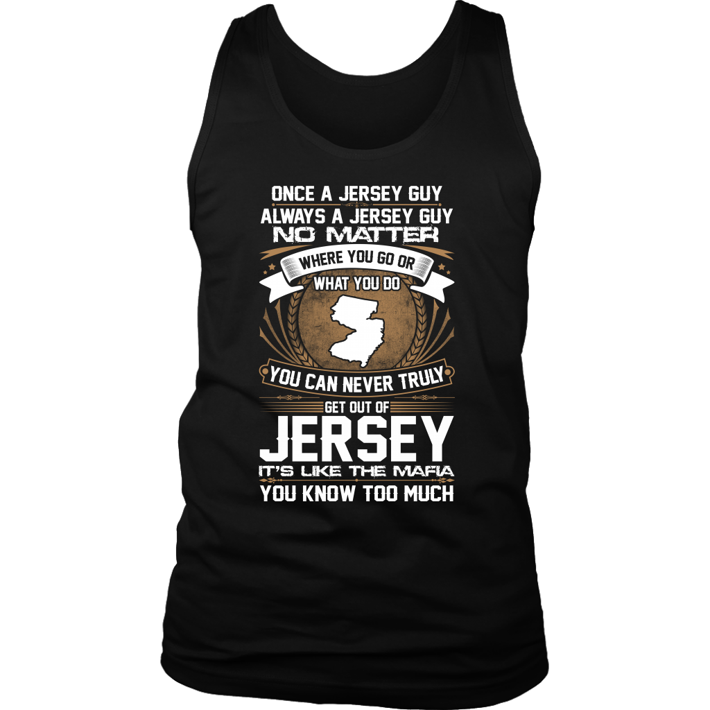 ONCE A JERSEY GUY ALWAYS A JERSEY GUY NO MATTER WHERE YOU GO OR WHAT YOU DO YOU CAN NEVER TRULY GET OUT OF JERSEY IT'S LIKE THE MAFIA YOU KNOW TOO MUCH