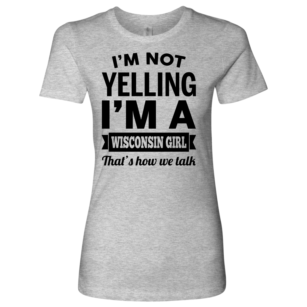I'm Not Yelling I'm A Wisconsin Girl That's How We Talk T-shirt