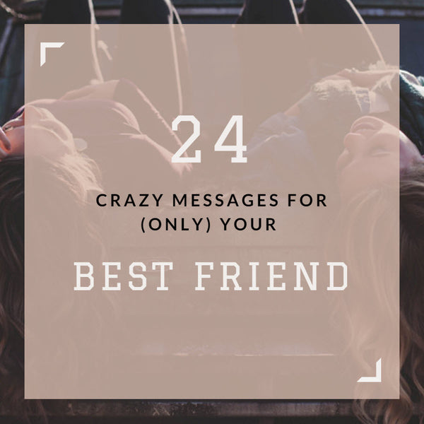 24 Crazy Messages for (only) Your Best Friend