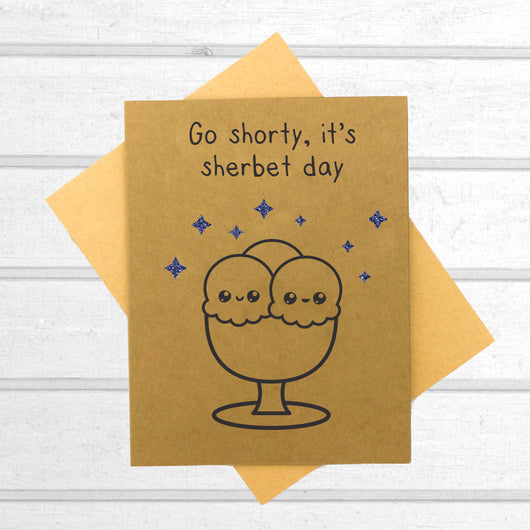 Go Shorty, It's Sherbert Day - Birthday Card - Papercute