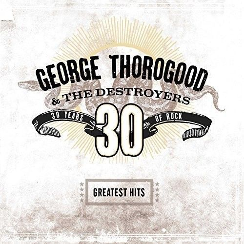 George Thorogood & The Destroyers - Greatest Hits: 30 Years Of Rock Album Cover