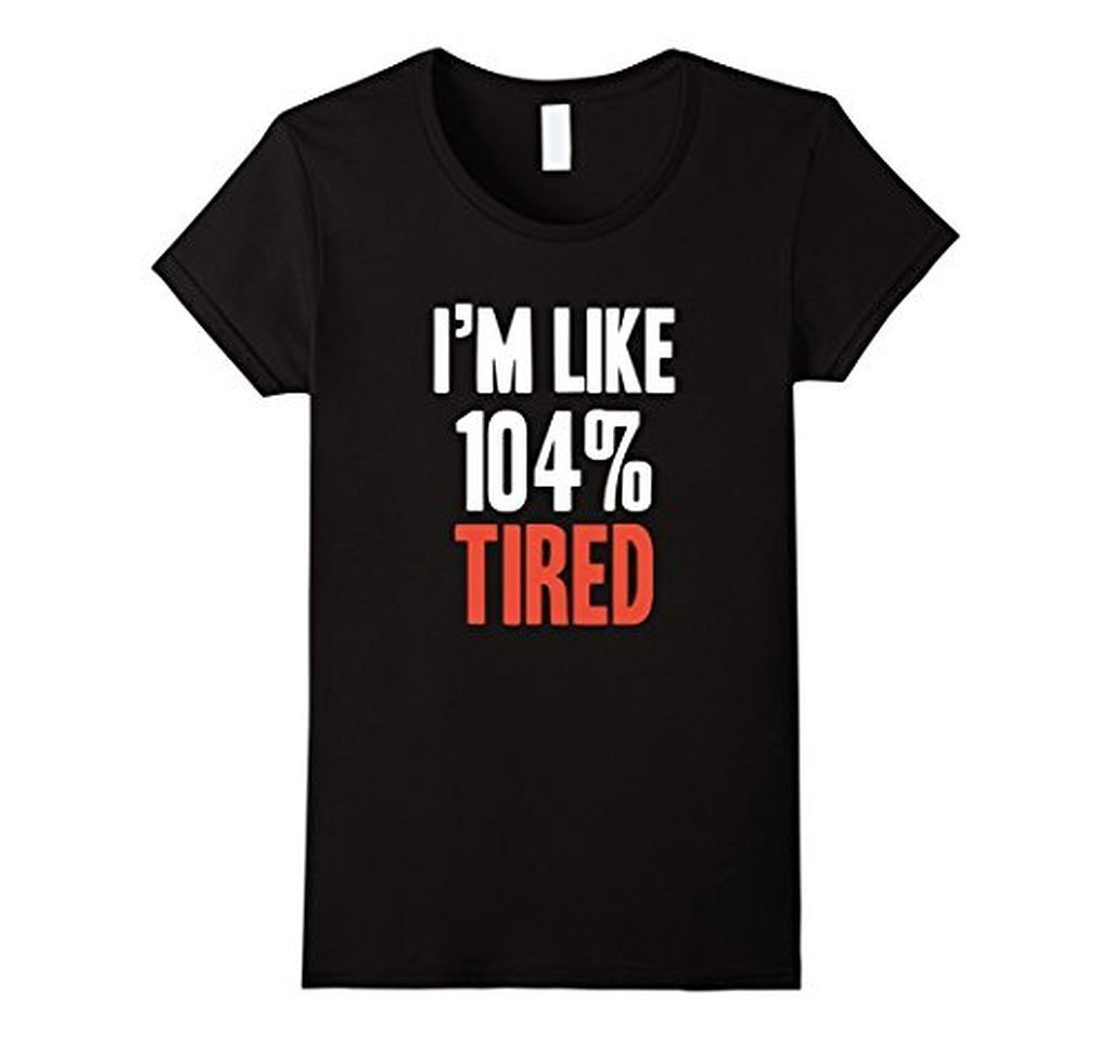 I'm Like 104% Tired T-shirt Black / XL / Women T-Shirt BelDisegno