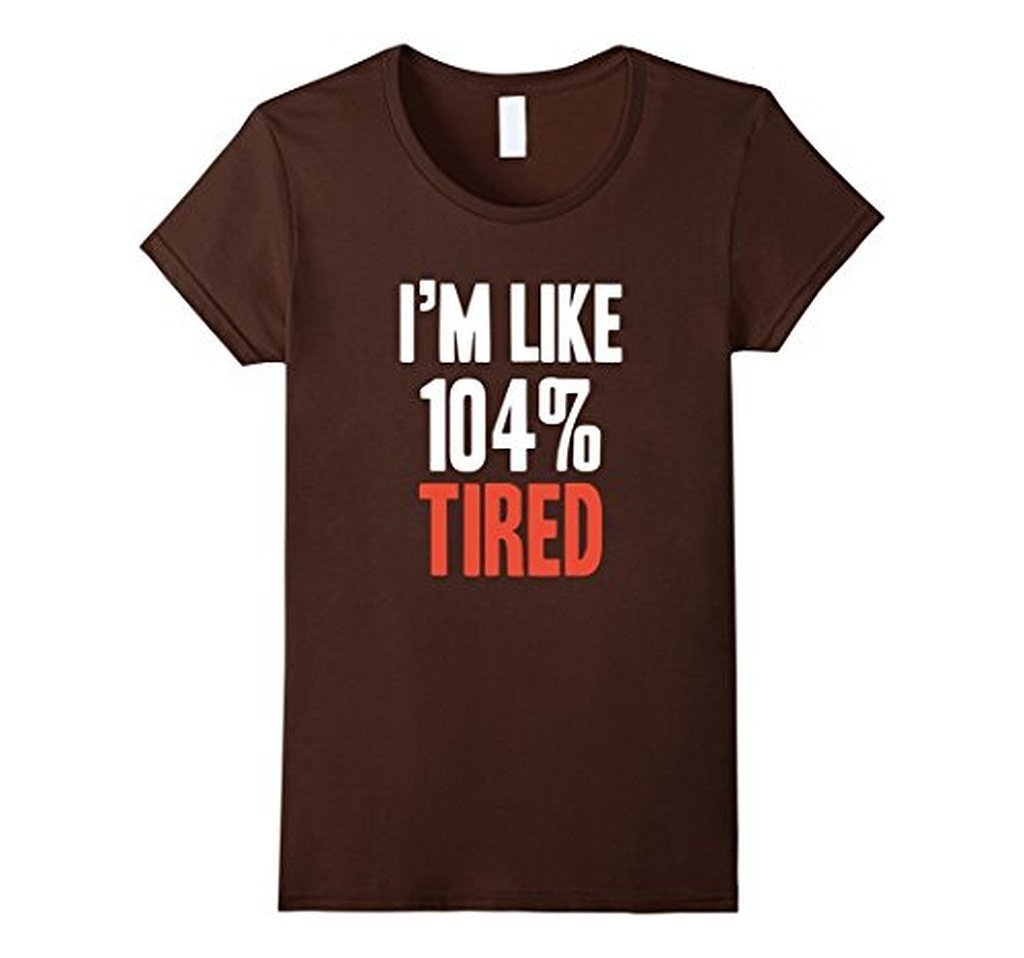 I'm Like 104% Tired T-shirt Brown / XL / Women T-Shirt BelDisegno