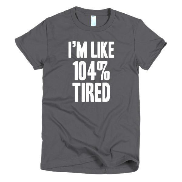Women's I'm like 104% tired TShirt-T-Shirt-BelDisegno-Asphalt-S-Women-BelDisegno