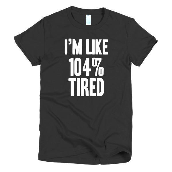 Women's I'm like 104% tired TShirt-T-Shirt-BelDisegno-Black-S-Women-BelDisegno