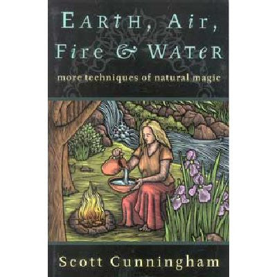 Earth, Air, Fire and Water by Scott Cunningham - More Techniques of Natural Magic