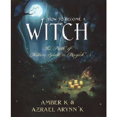 How to Become a Witch by Amber K and Azrael Arynn K