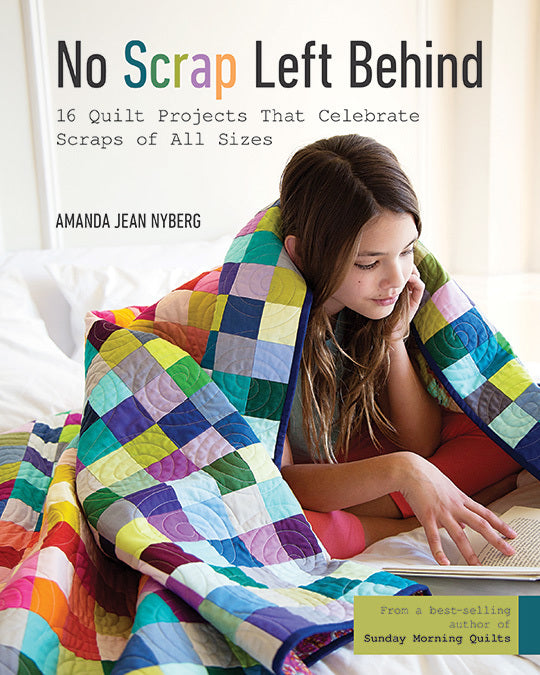 No Scrap Left Behind - 16 Quilt Projects That Celebrate Scraps of All Sizes