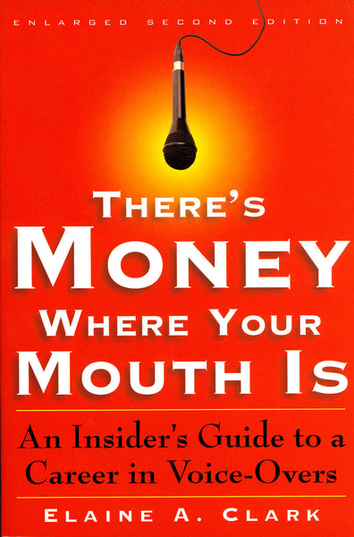 There's Money Where Your Mouth Is:  An Insider's Guide to a Career in Voice-Overs, by Elaine A. Clark