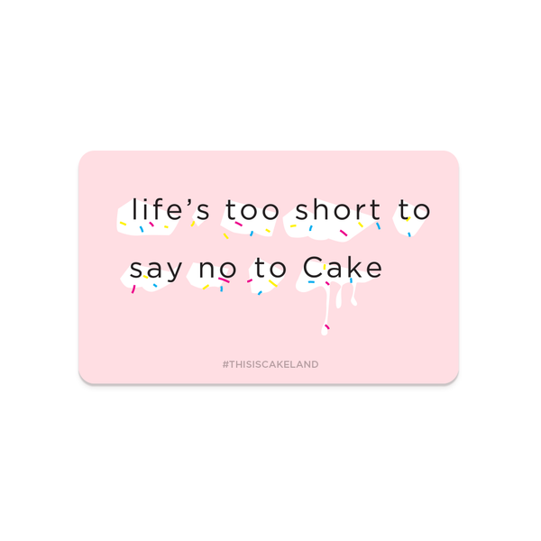 Life's Too Short To Say  No To Cake Gift Card