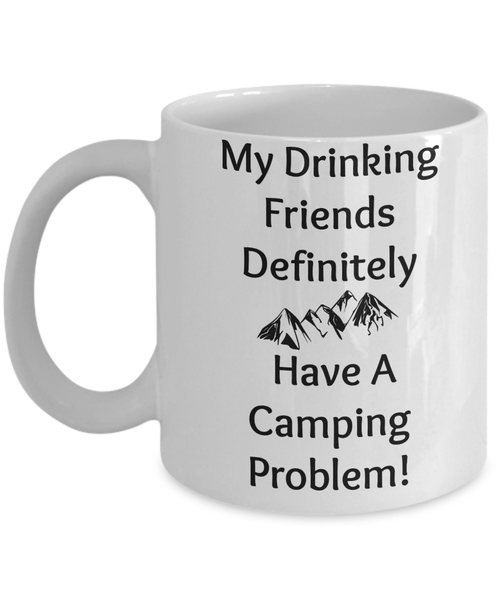 My Drinking Friends Definitely Have A Camping Problem 11oz Mug