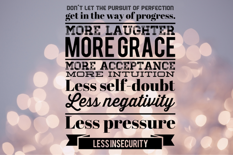 Don't let the pursuito f perfection get in the way of progress. more laughter, more grace, more acceptance, less self-doublt, less negativity, less pressure, less insecurity.
