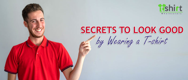 SECRETS TO LOOK GOOD BY WEARING A T-SHIRT