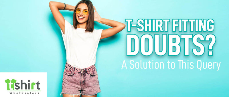 T-SHIRT FITTING DOUBTS? A SOLUTION TO THIS QUERY