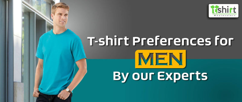 T-SHIRT PREFERENCES FOR MEN BY OUR EXPERTS