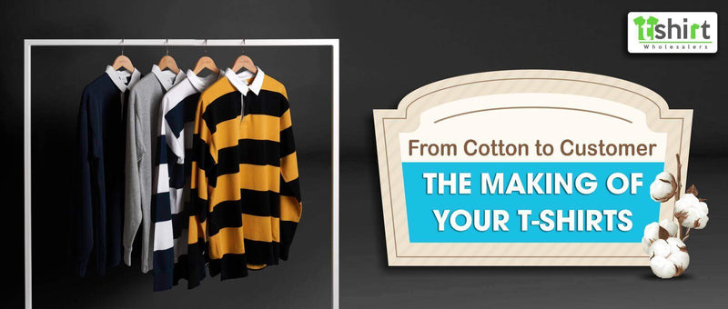 FROM COTTON TO CUSTOMER – THE MAKING OF YOUR T-SHIRTS