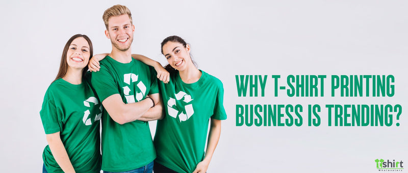 WHY T-SHIRT PRINTING BUSINESS IS TRENDING?