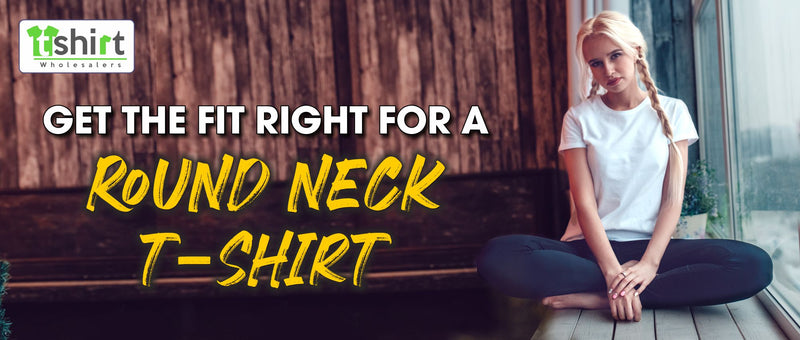GET THE FIT RIGHT FOR A ROUND NECK T-SHIRT