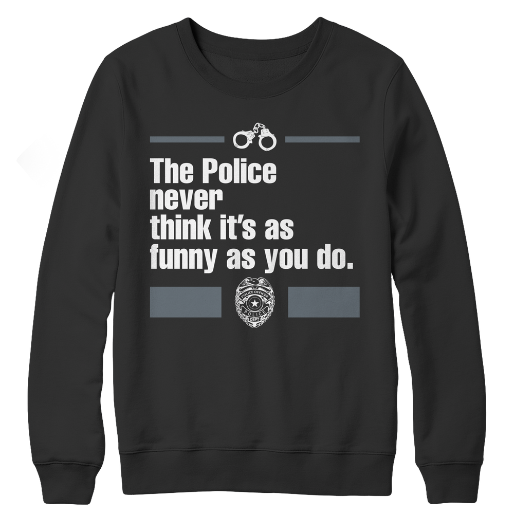 The Police Never Think It's As Funny As You Do Crewneck Fleece