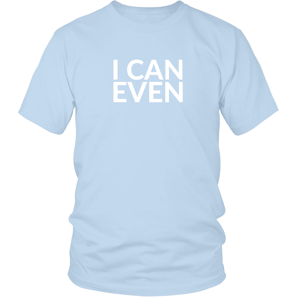 I Can Even/I Can't Even Shirt