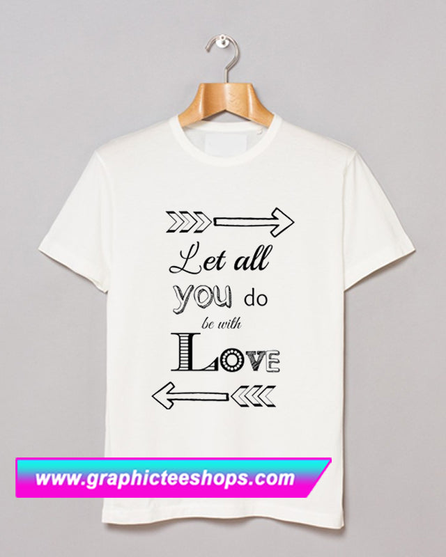 Let All You Do Be With Love T Shirt (GPMU)