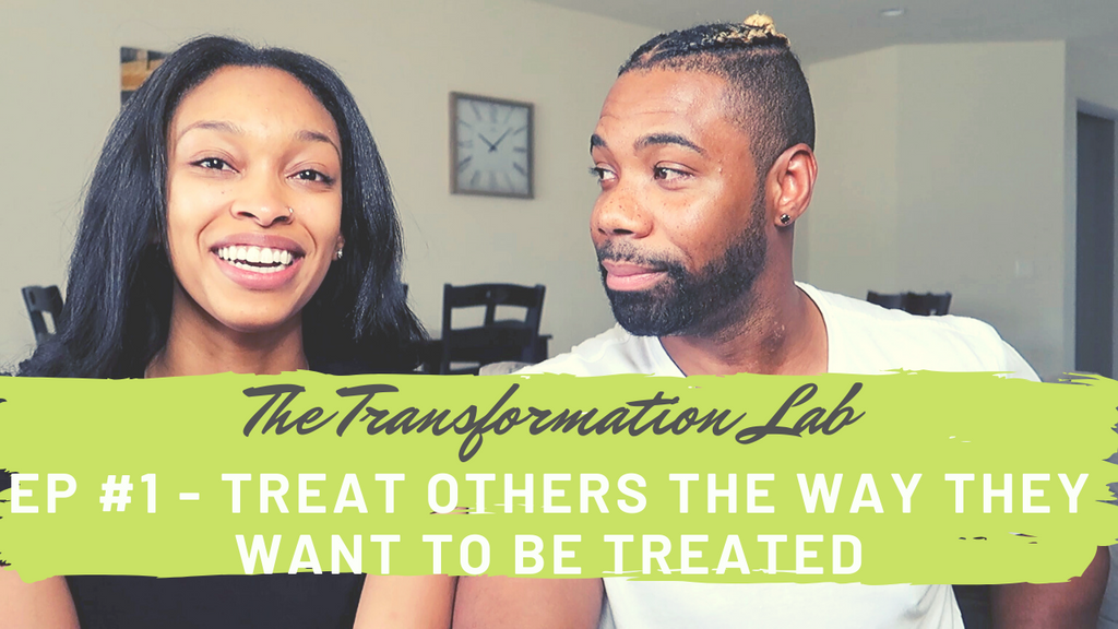 The Transformation Lab Ep # 1 - Treat Others The Way They Want To Be Treated!!!