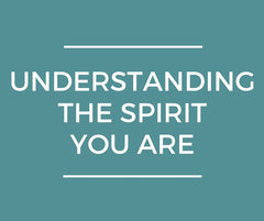 Understanding The Spirit You Are