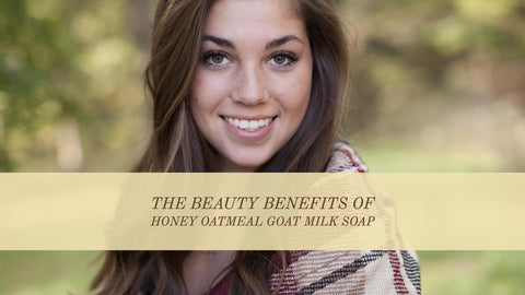 The Beautiful Benefits of Oatmeal & Honey Goat Milk Soap