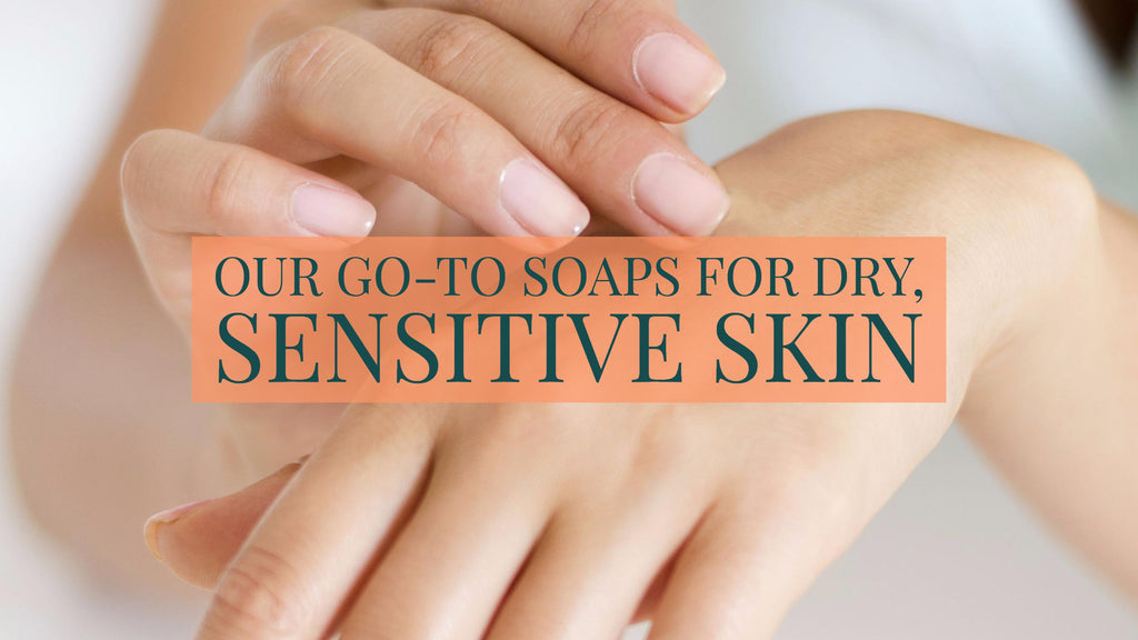 Our Go-To Soaps for Dry, Sensitive Skin