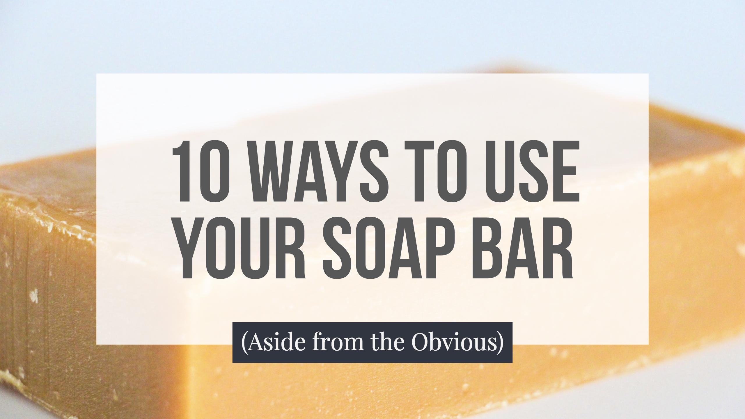 10 Ways to Use Your Soap Bar (Aside from the Obvious)