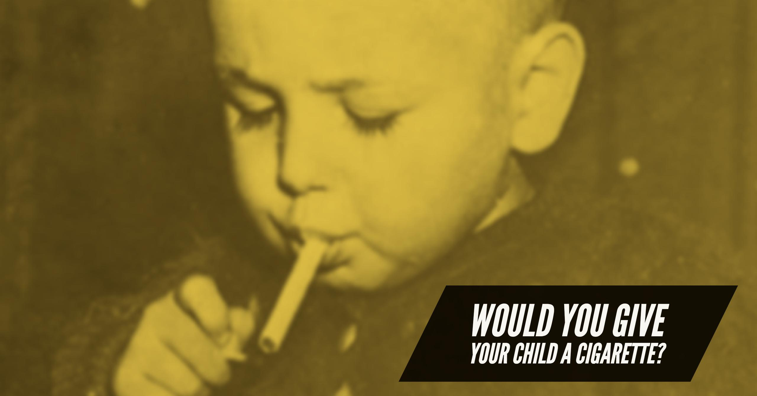 Would You Give Your Child a Cigarette?