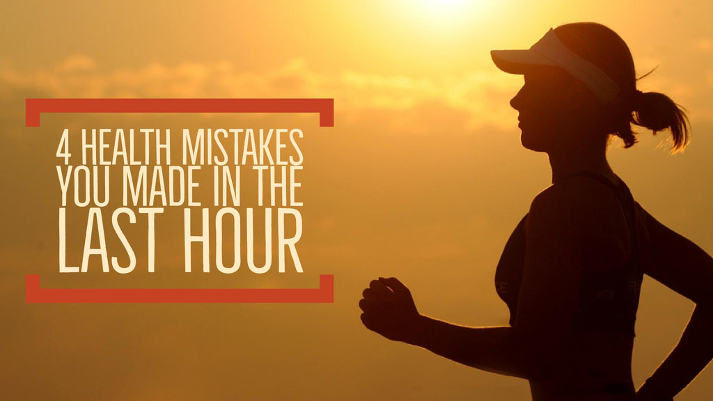 4 Health Mistakes You Made in the Last Hour