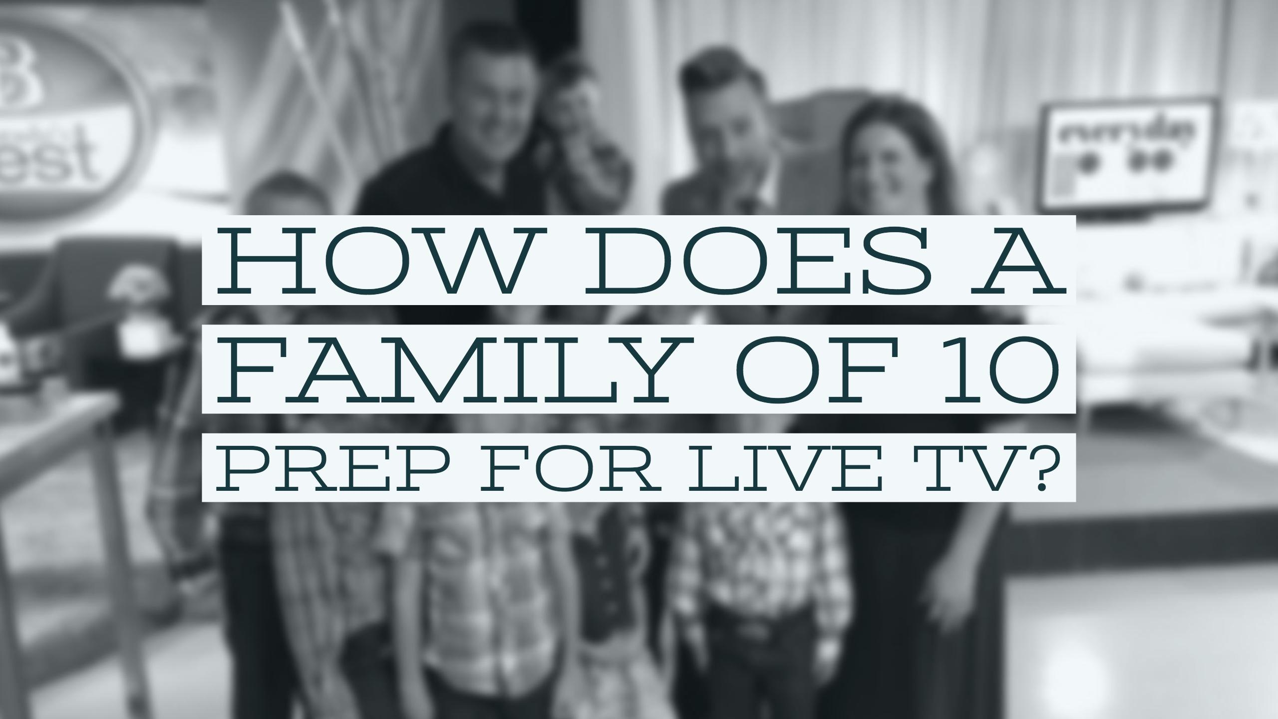 How Does a Family of 10 Prep for Live TV? (Video)