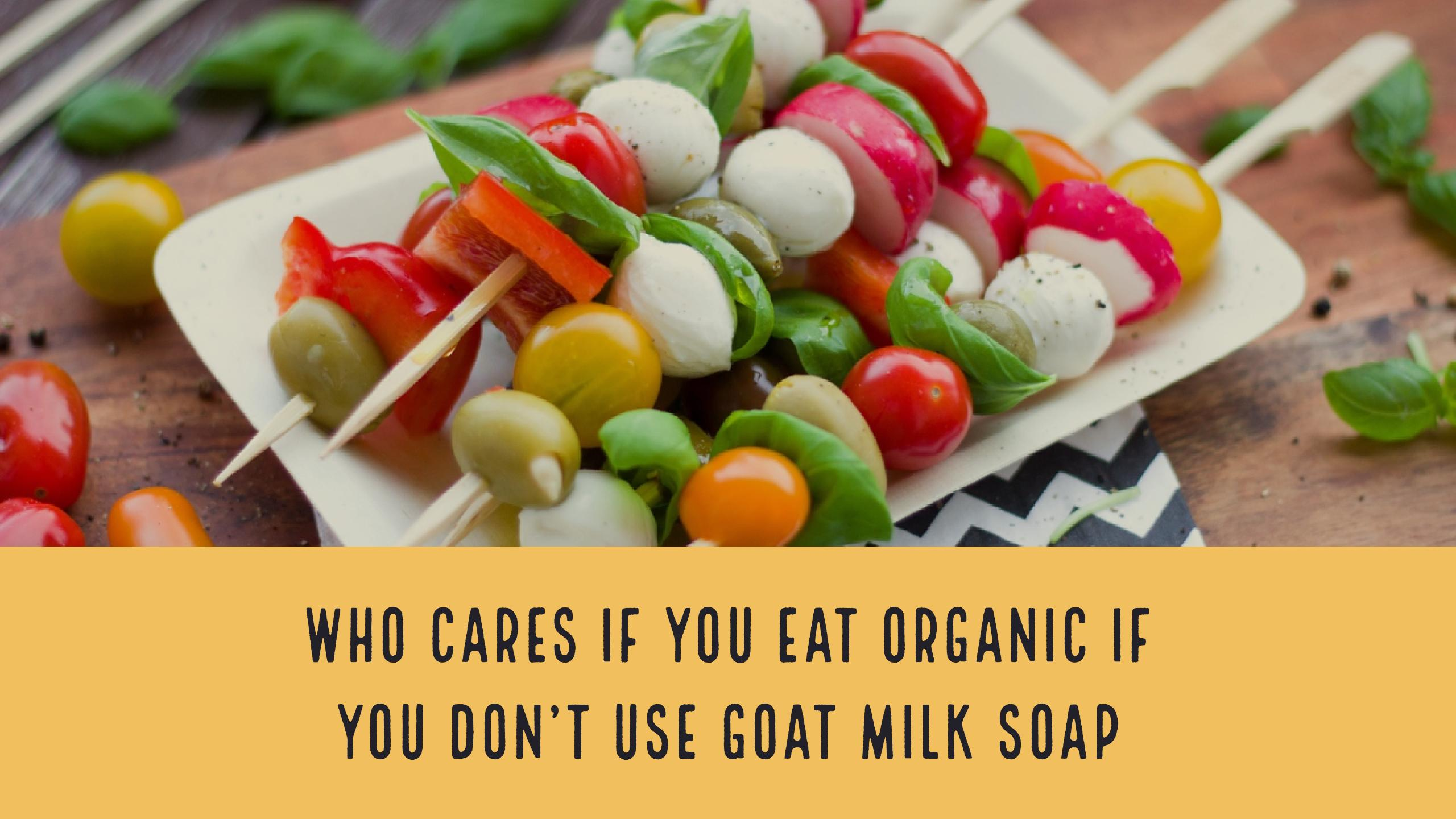 Who Cares If You Eat Organic If You Don't Use Goat Milk Soap