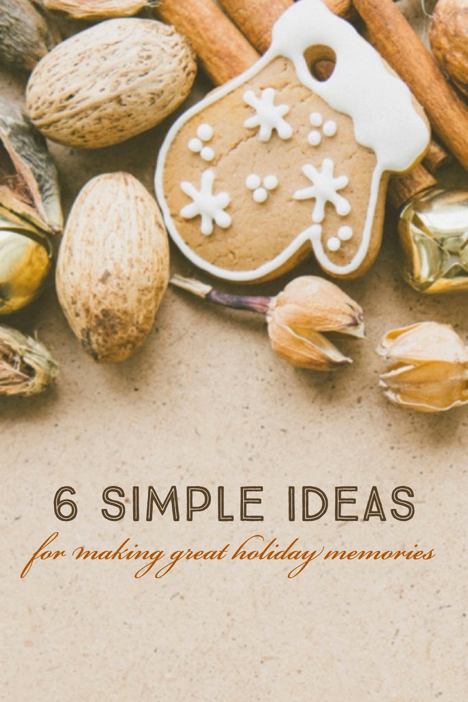 6 Simple Ideas for Making Great Holiday Memories
