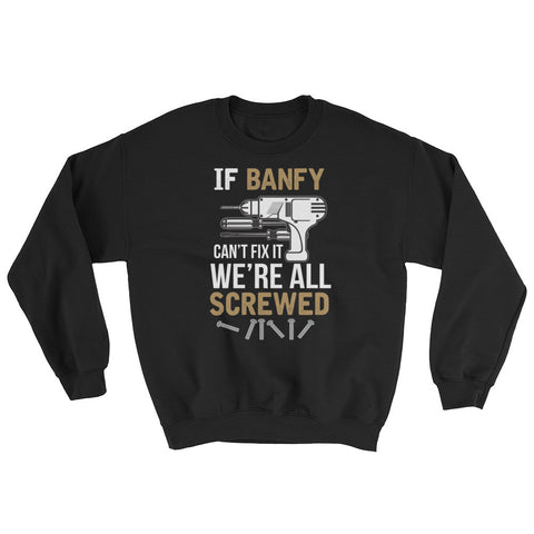 If Banfy Can't Fix it We're All Screwed Sweatshirt