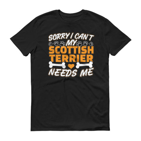 Sorry I Can't My Scottish Terrier Needs Me T-Shirt